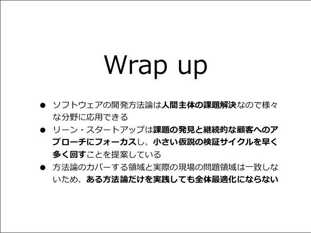 Wrap up • • •  ソフトウェアの開発⽅方法論論は⼈人間主体の課題解決なので様々 な分野に応⽤用できる リーン・スタートアップは課題の発⾒見見と継続的な顧客へのア プローチにフォーカスし、⼩小さい仮説の検証サイクルを早く 多く回すこ...