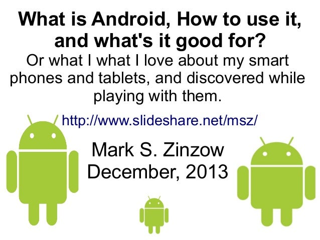 What is Android, How to use it, and what's it good for?  Or what I what I love about my smart phones and tablets, and disc...