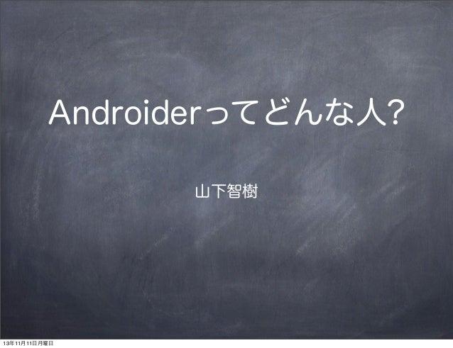 Androiderってどんな人? 山下智樹  13年11月11日月曜日