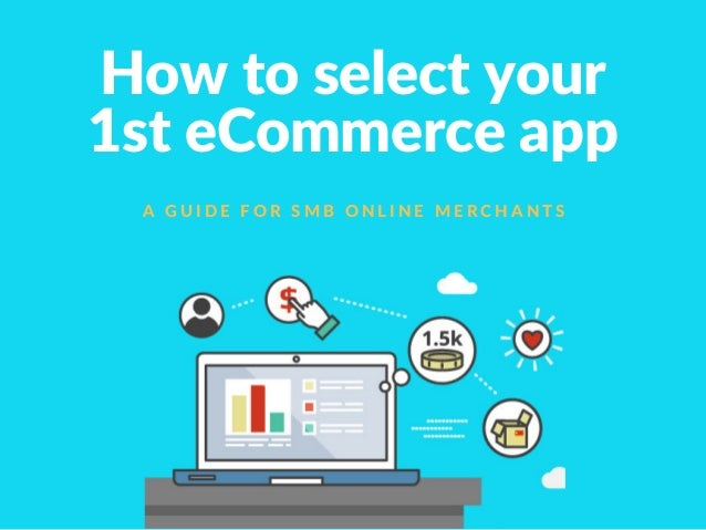 How to select your 1st eCommerce app A G U I D E F O R S M B O N L I N E M E R C H A N T S
