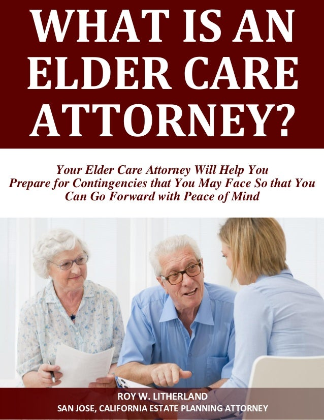 WHAT IS AN ELDER CARE ATTORNEY?  Your Elder Care Attorney Will Help You  Prepare for Contingencies that You May Face So th...