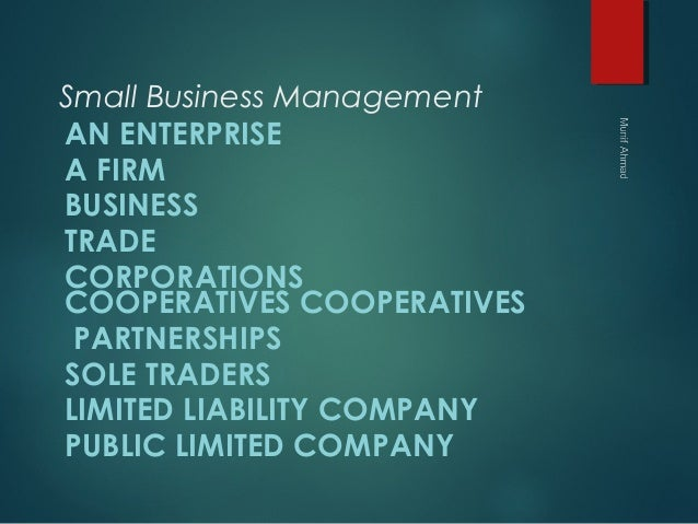 Small Business Management AN ENTERPRISE A FIRM BUSINESS TRADE CORPORATIONS COOPERATIVESCOOPERATIVES PARTNERSHIPS SOLE T...