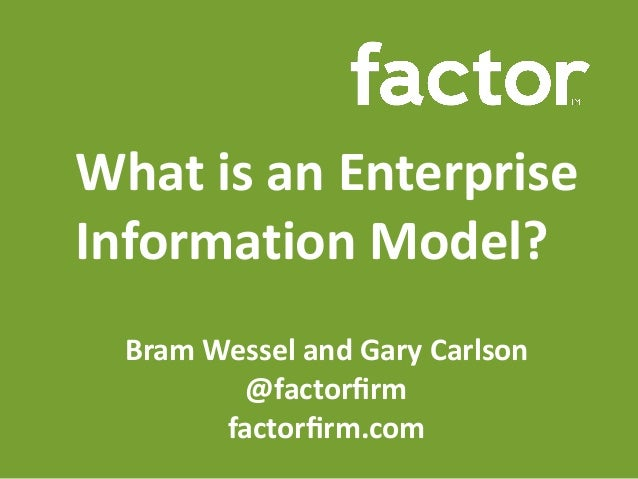 What	is	an	Enterprise	 Information	Model? Bram	Wessel	and	Gary	Carlson	 @factorfirm			 factorfirm.com