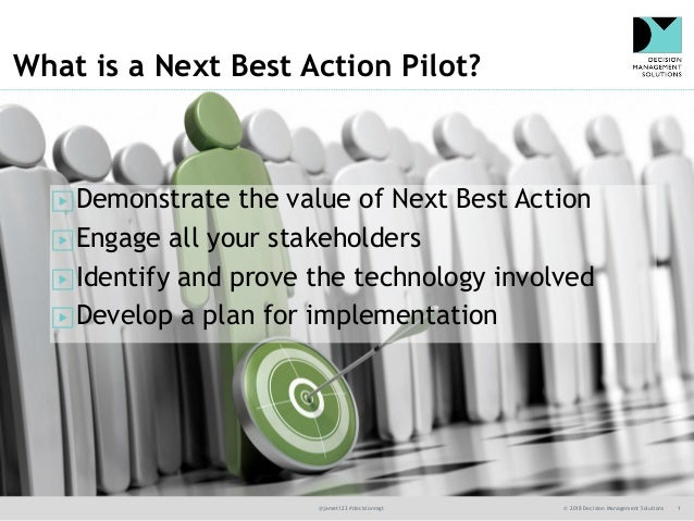 @jamet123 #decisionmgt © 2018 Decision Management Solutions 1 What is a Next Best Action Pilot? ▶Demonstrate the value of ...