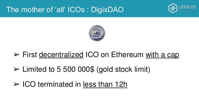 The mother of 'all' ICOs : DigixDAO ➢ First decentralized ICO on Ethereum with a cap ➢ Limited to 5 500 000$ (gold stock l...