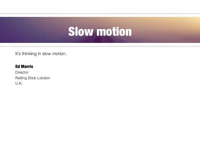 It's thinking in slow motion.  Ed Morris Director Ratling Stick London U.K. Slow motion