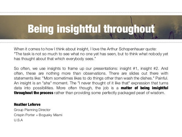 "When it comes to how I think about insight, I love the Arthur Schopenhauer quote: "" ""The task is not so much to see what n..."