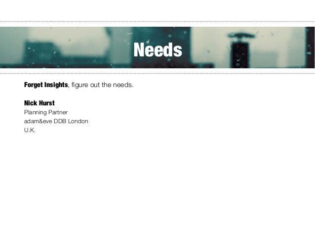 Forget Insights, figure out the needs.    Nick Hurst Planning Partner adam&eve DDB London U.K. Needs