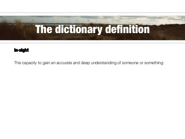 in·sight   The capacity to gain an accurate and deep understanding of someone or something: The dictionary definition