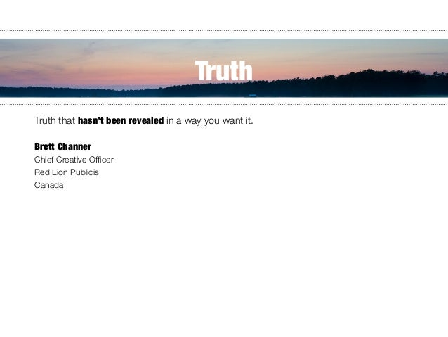 Truth that hasn't been revealed in a way you want it.    Brett Channer Chief Creative Officer Red Lion Publicis Canada Tr...
