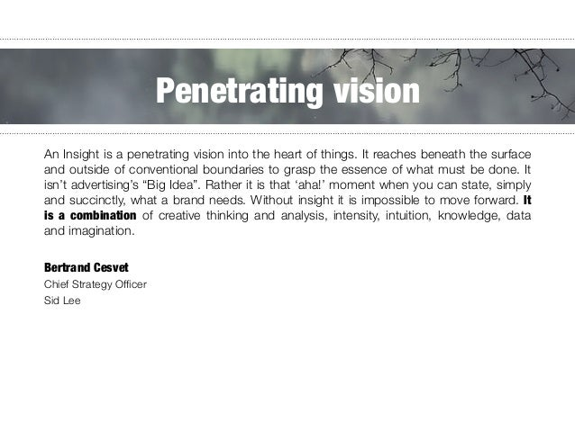 An Insight is a penetrating vision into the heart of things. It reaches beneath the surface and outside of conventional bo...