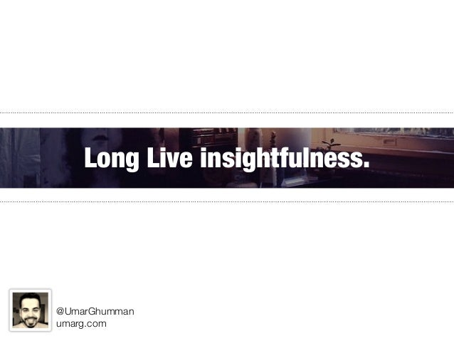 Long Live insightfulness. @UmarGhumman umarg.com