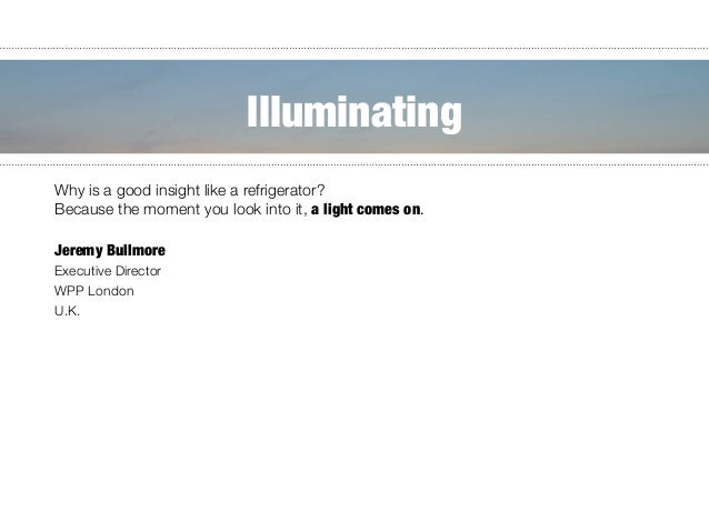 """Why is a good insight like a refrigerator? """" Because the moment you look into it, a light comes on.      Jeremy Bullmo..."""