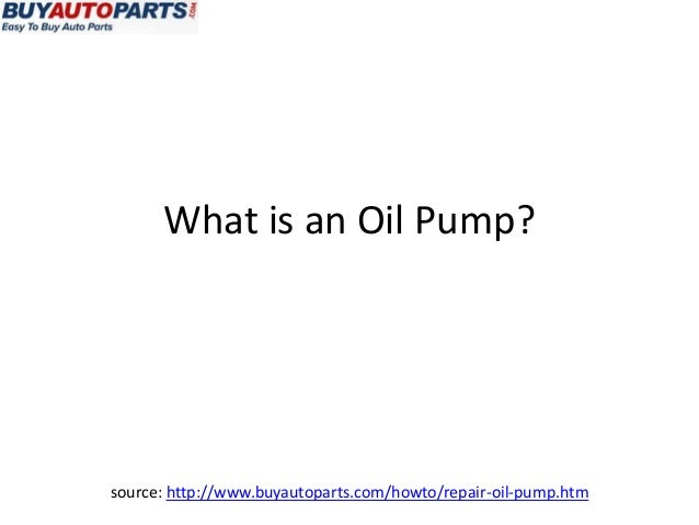 What is an Oil Pump?source: http://www.buyautoparts.com/howto/repair-oil-pump.htm
