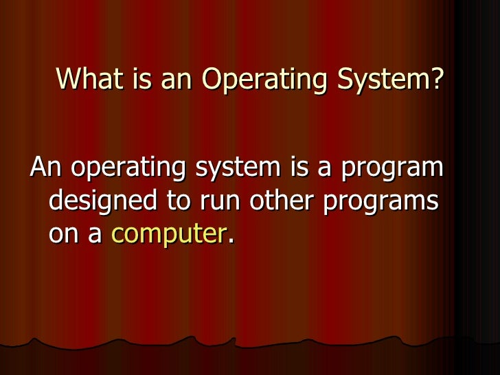 What is an Operating System? <ul><li>An operating system is a program designed to run other programs on a  computer .  </l...