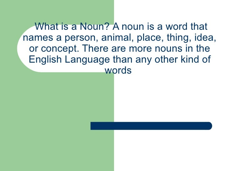 What is a Noun?   A noun is a word that names a person, animal, place, thing, idea, or concept. There are more nouns in ...