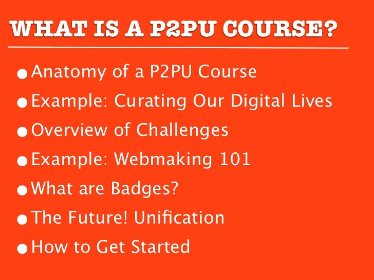 WHAT IS A P2PU COURSE?•Anatomy of a P2PU Course•Example: Curating Our Digital Lives•Overview of Challenges•Example: Webmak...