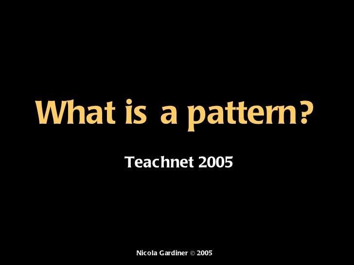What is a pattern? Teachnet 2005 Nicola Gardiner © 2005