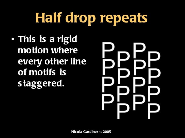 Half drop repeats <ul><li>This  is a rigid motion where every other line of motifs is staggered. </li></ul>Nicola Gardiner...
