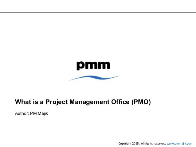 What is a Project Management Office (PMO) Author: PM Majik Copyright 2015. All rights reserved. www.pmmajik.com