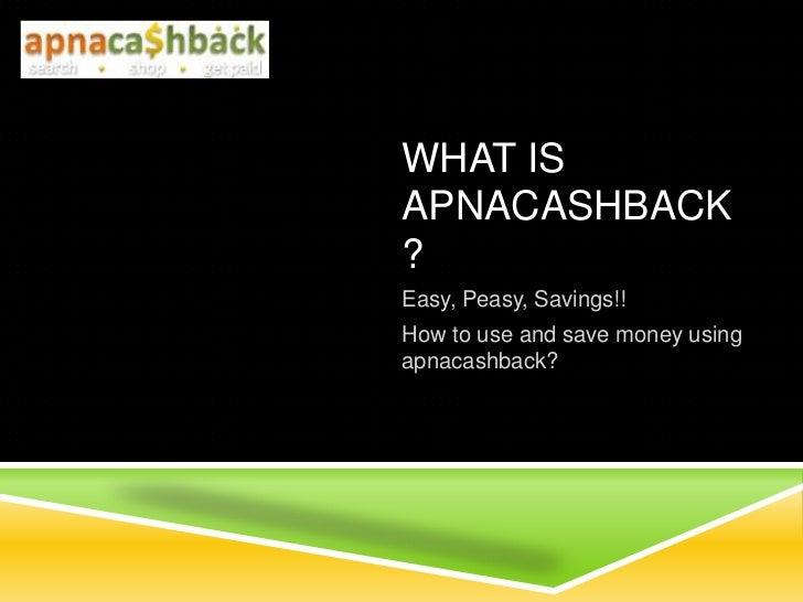 WHAT ISAPNACASHBACK?Easy, Peasy, Savings!!How to use and save money usingapnacashback?