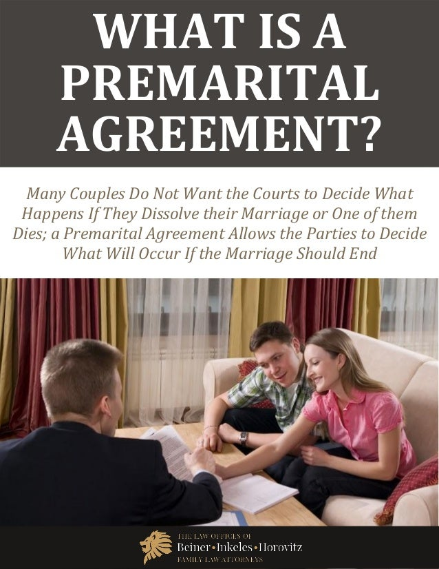 What Is a Premarital Agreement? www.beinerlaw.com 1 WHAT IS A PREMARITAL AGREEMENT? Many Couples Do Not Want the Courts to...
