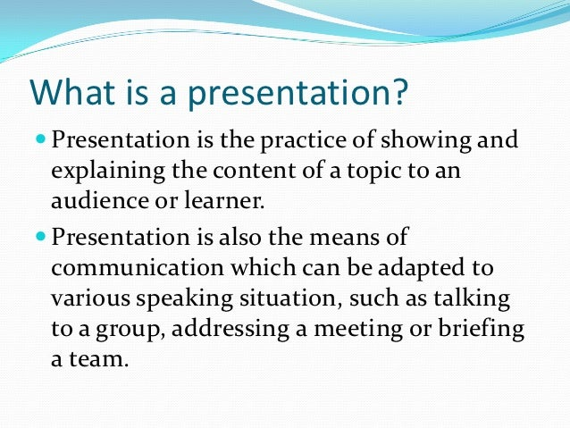 What is a presentation? Presentation is the practice of showing and  explaining the content of a topic to an  audience or...