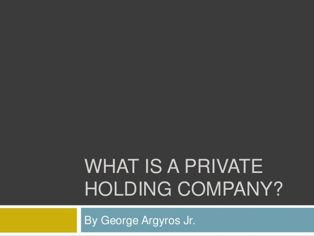WHAT IS A PRIVATE HOLDING COMPANY? By George Argyros Jr.