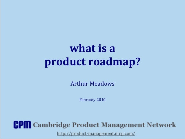 what is a product roadmap? Arthur Meadows February 2010 http://product-management.ning.com/
