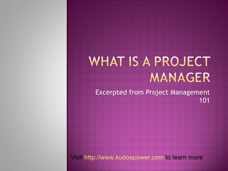 Excerpted from Project Management 101 Visit  http://www.kudospower.com  to learn more