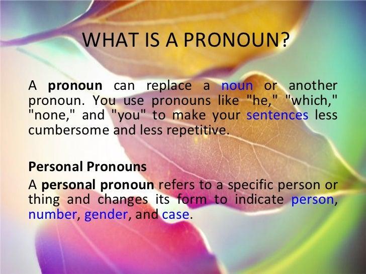 "WHAT IS A PRONOUN? A  pronoun  can replace a  noun  or another pronoun. You use pronouns like ""he,"" ""which,..."