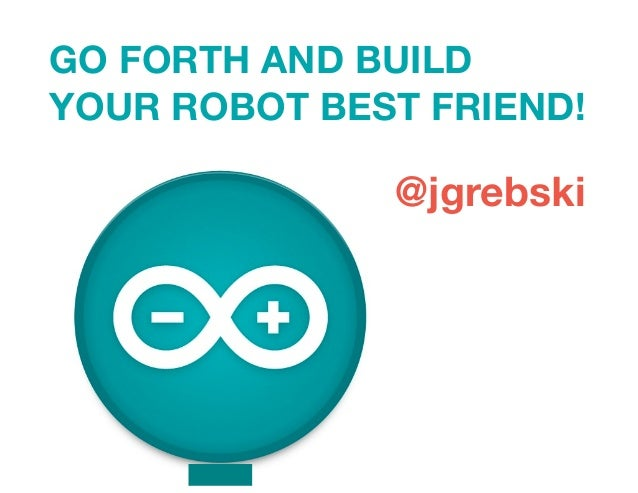 GO FORTH AND BUILD YOUR ROBOT BEST FRIEND! @jgrebski