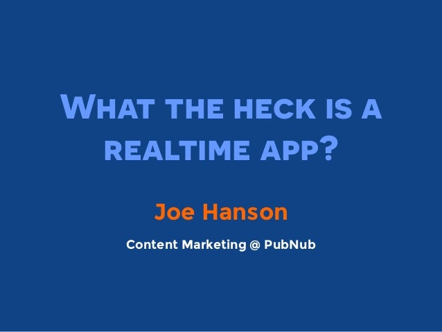 What the heck is a realtime app? Joe Hanson Content Marketing @ PubNub