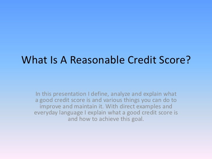 What Is A Reasonable Credit Score?  In this presentation I define, analyze and explain what  a good credit score is and va...