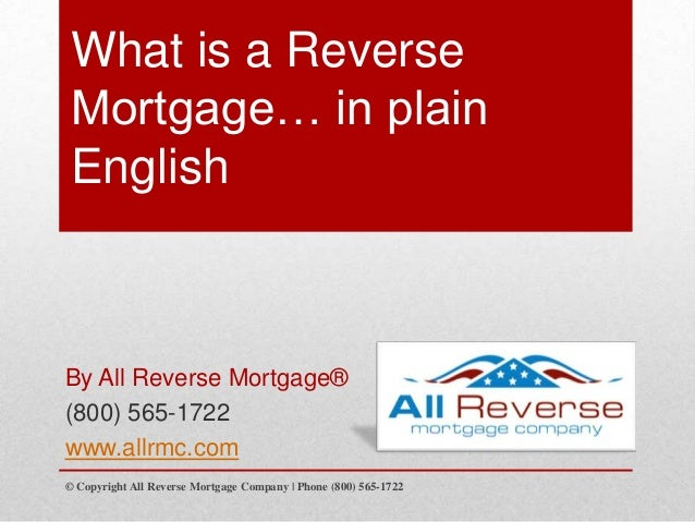 What is a Reverse Mortgage… in plain English By All Reverse Mortgage® (800) 565-1722 www.allrmc.com © Copyright All Revers...