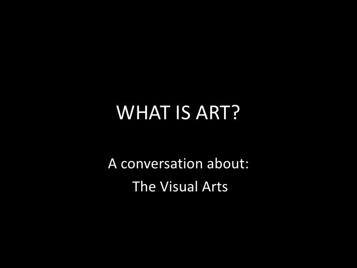 WHAT IS ART?<br />A conversation about:<br /> The Visual Arts<br />