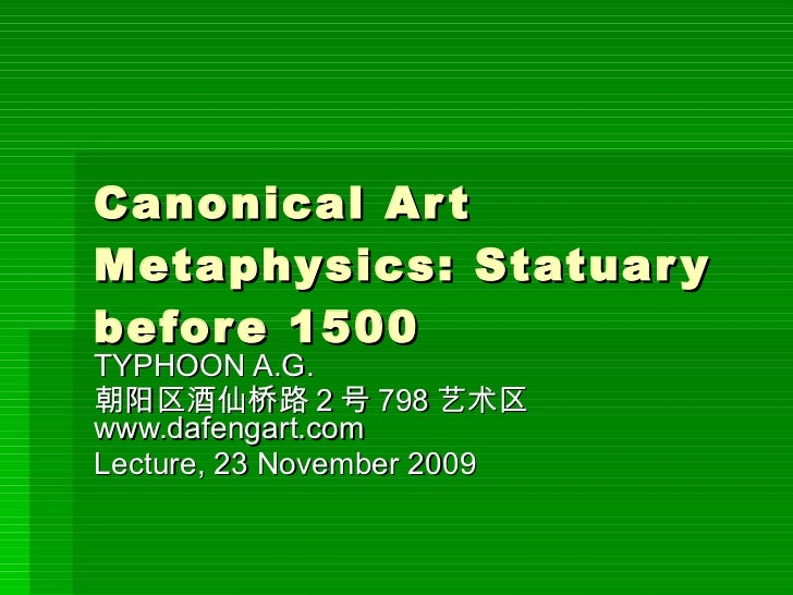 Canonical Art Metaphysics: Statuary before 1500 TYPHOON A.G.  朝阳区酒仙桥路 2 号 798 艺术区  www.dafengart.com Lecture, 23 November ...