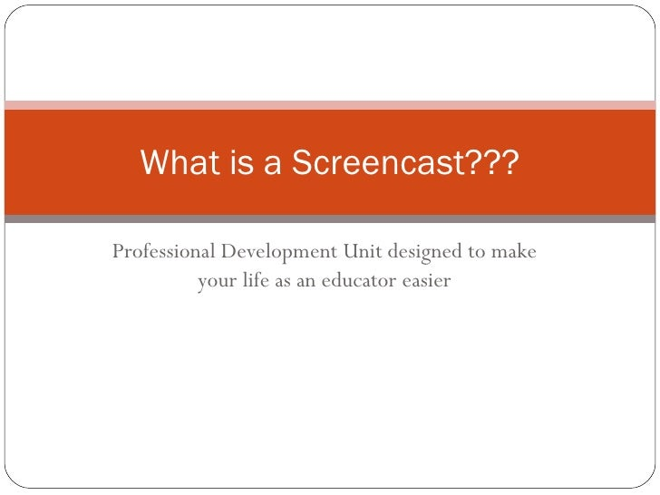Professional Development Unit designed to make your life as an educator easier What is a Screencast???