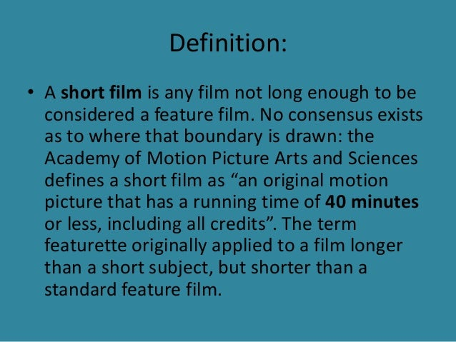 Definition:  • A short film is any film not long enough to be  considered a feature film. No consensus exists  as to where...