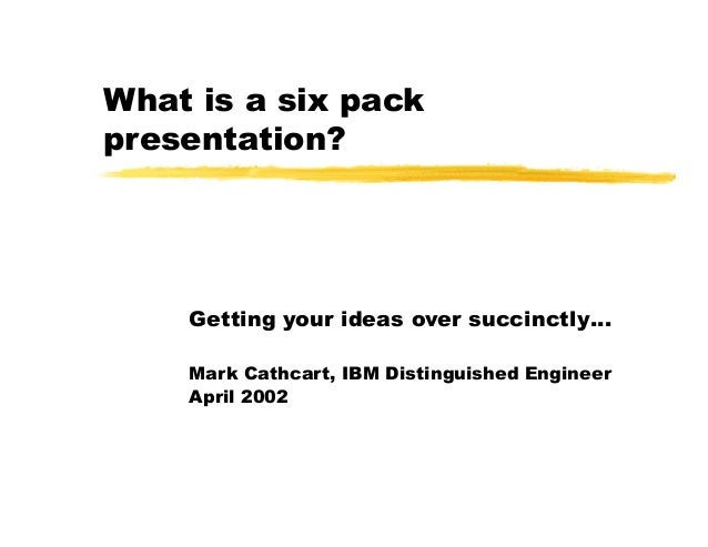 What is a six pack presentation? Getting your ideas over succinctly… Mark Cathcart, IBM Distinguished Engineer April 2002