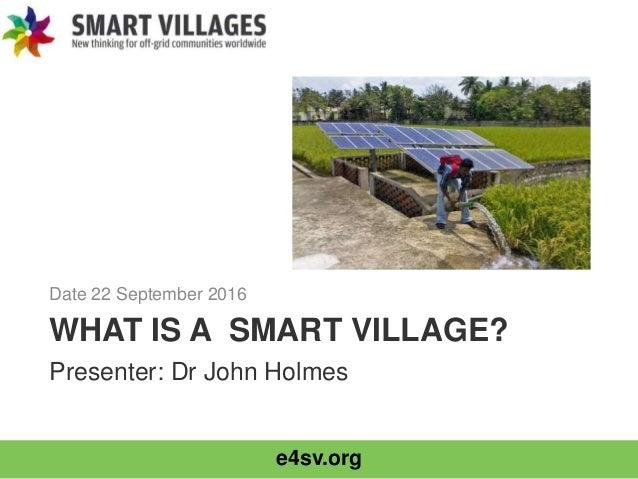 e4sv.org WHAT IS A SMART VILLAGE? Date 22 September 2016 Presenter: Dr John Holmes