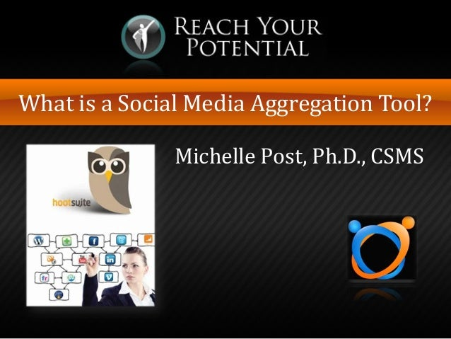 What is a Social Media Aggregation Tool? Michelle Post, Ph.D., CSMS