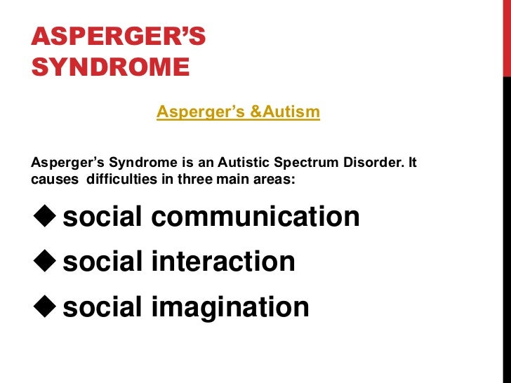 asperger syndrome 3 Edit article how to live with asperger's syndrome three methods: general ideas tips for interpersonal skills getting support community q&a below are tips on how to live with autism or asperger's syndrome people who live with asperger's may be called aspies or aspergians and they are sometimes labeled as geeks, dorks, or nerds.