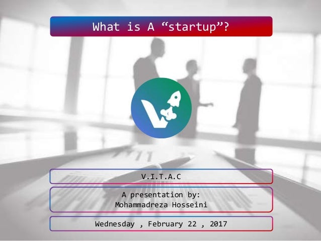 """What is A """"startup""""? A presentation by: Mohammadreza Hosseini V.I.T.A.C Wednesday , February 22 , 2017"""