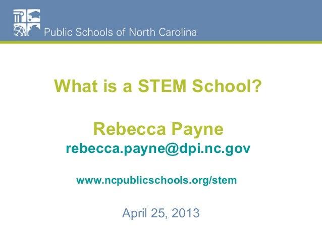 What is a STEM School?Rebecca Paynerebecca.payne@dpi.nc.govwww.ncpublicschools.org/stemApril 25, 2013