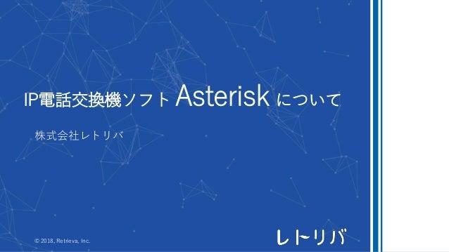 IP電話交換機ソフト Asterisk について 株式会社レトリバ © 2018, Retrieva, Inc.