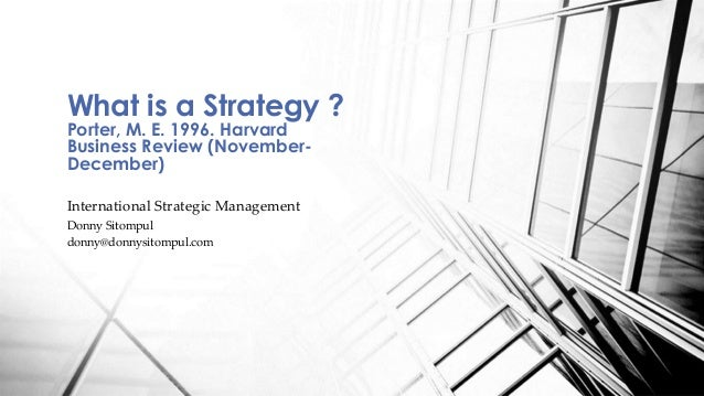 What is a Strategy ?  Porter, M. E. 1996. Harvard  Business Review (November-  December)  International Strategic Manageme...