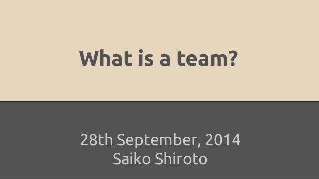 What is a team?  28th September, 2014  Saiko Shiroto