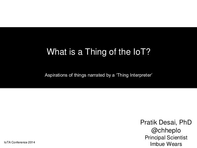 What is a Thing of the IoT?  Aspirations of things narrated by a 'Thing Interpreter'  Pratik Desai, PhD  @chheplo  Princip...