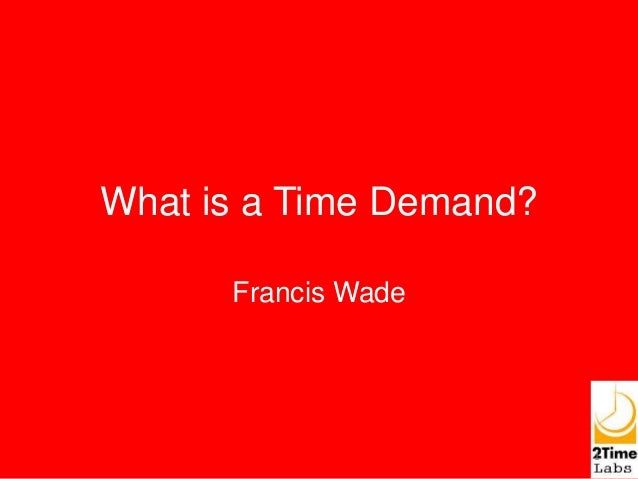 What is a Time Demand? Francis Wade 1